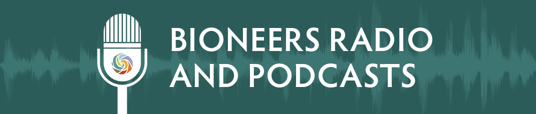 Bioneers Radio and Podcasts   Bioneers